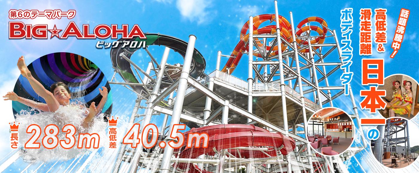 第6のテーマ ビッグアロハ 長さ283m 高低差40.5m 話題沸騰中! 高低差&滑走距離日本一のボディスライダー